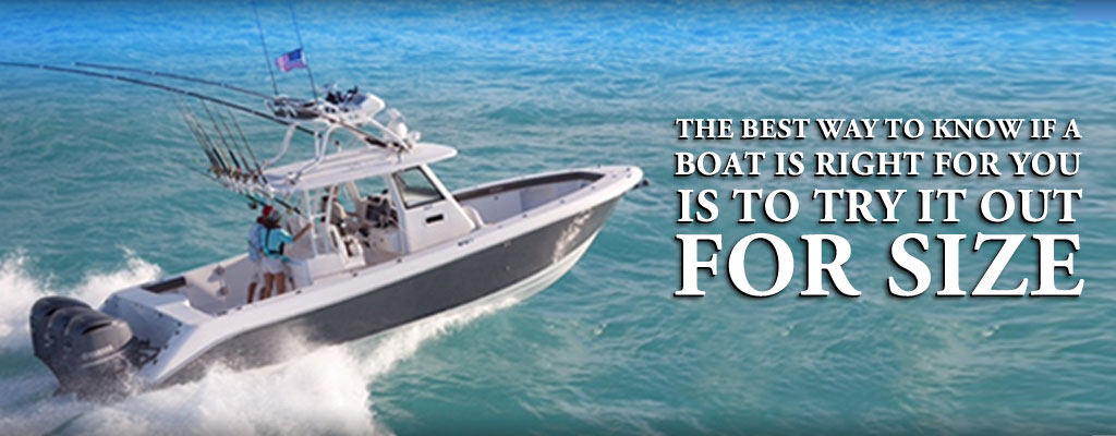 The best way to know if a boat is right for you is to try it out for size